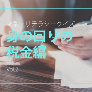 マネーリテラシークイズ 身の回りの税金編Vol.2